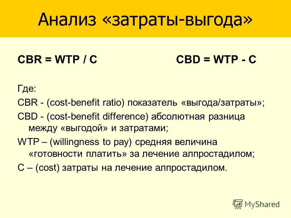 CBR = WTP / C CBD = WTP - C Где: CBR - (cost-benefit ratio) показатель «выгода/затраты»; CBD - (cost-benefit difference) абсолютная разница между «выгодой» и затратами; WTP – (willingness to pay) средняя величина «готовности платить» за лечение алпро