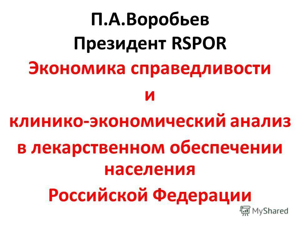 П.А.Воробьев Президент RSPOR Экономика справедливости и клинико-экономический анализ в лекарственном обеспечении населения Российской Федерации