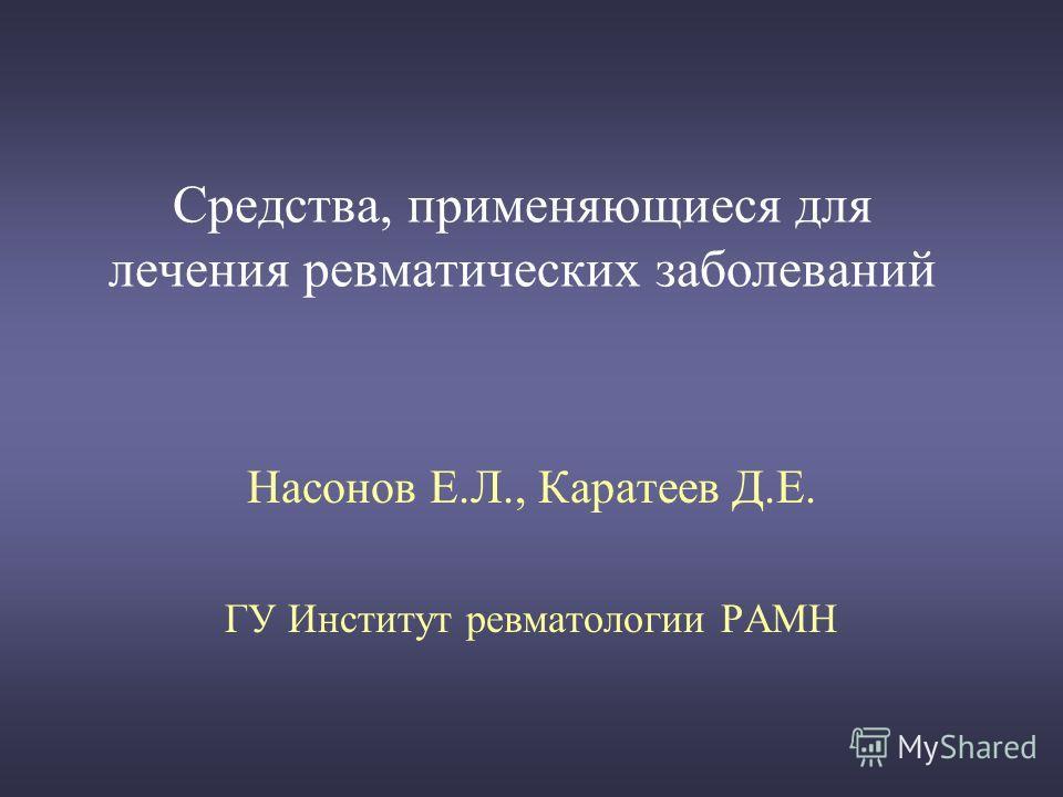 Средства, применяющиеся для лечения ревматических заболеваний Насонов Е.Л., Каратеев Д.Е. ГУ Институт ревматологии РАМН