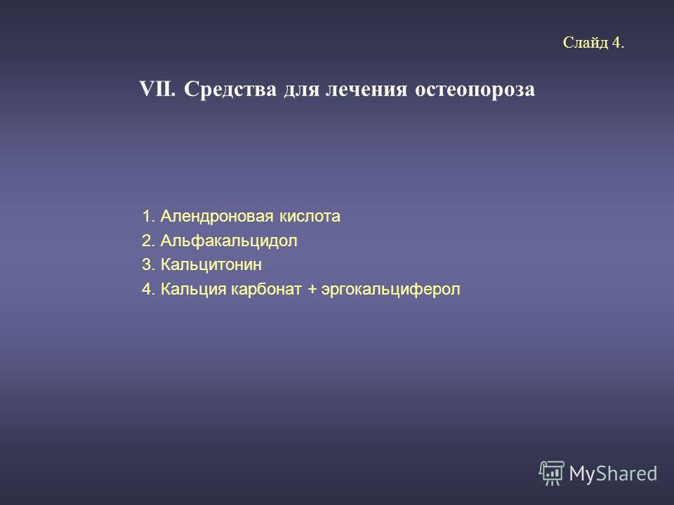 VII. Средства для лечения остеопороза 1. Алендроновая кислота 2. Альфакальцидол 3. Кальцитонин 4. Кальция карбонат + эргокальциферол Слайд 4.
