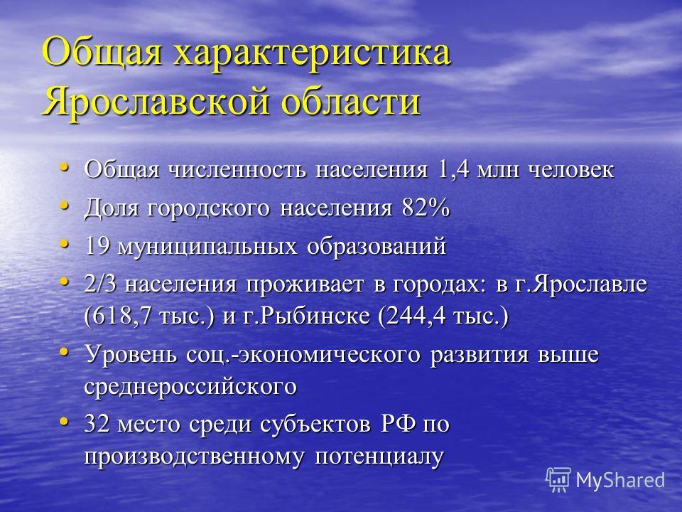 Общая характеристика Ярославской области Общая численность населения 1,4 млн человек Общая численность населения 1,4 млн человек Доля городского населения 82% Доля городского населения 82% 19 муниципальных образований 19 муниципальных образований 2/3
