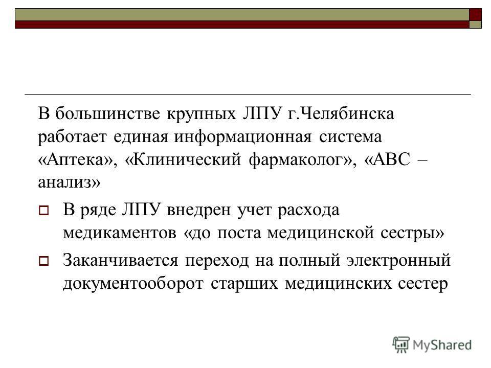 В большинстве крупных ЛПУ г.Челябинска работает единая информационная система «Аптека», «Клинический фармаколог», «АВС – анализ» В ряде ЛПУ внедрен учет расхода медикаментов «до поста медицинской сестры» Заканчивается переход на полный электронный до
