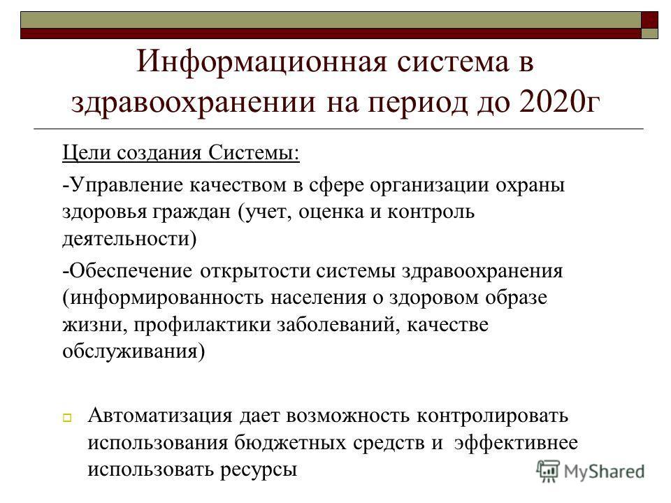 Информационная система в здравоохранении на период до 2020г Цели создания Системы: -Управление качеством в сфере организации охраны здоровья граждан (учет, оценка и контроль деятельности) -Обеспечение открытости системы здравоохранения (информированн