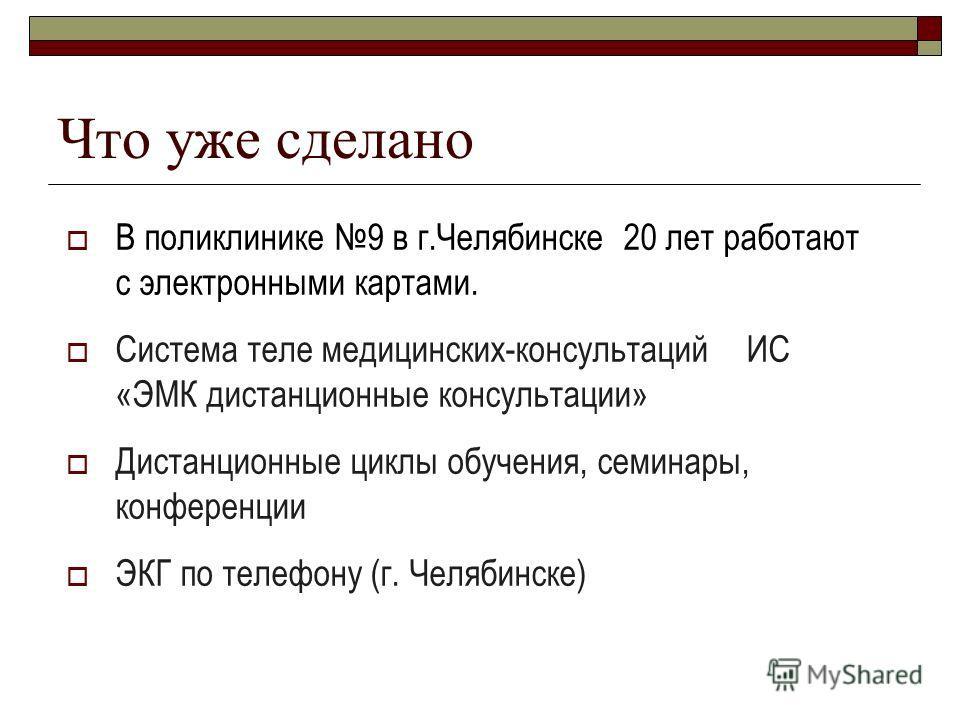 Что уже сделано В поликлинике 9 в г.Челябинске 20 лет работают с электронными картами. Система теле медицинских-консультаций ИС «ЭМК дистанционные консультации» Дистанционные циклы обучения, семинары, конференции ЭКГ по телефону (г. Челябинске)