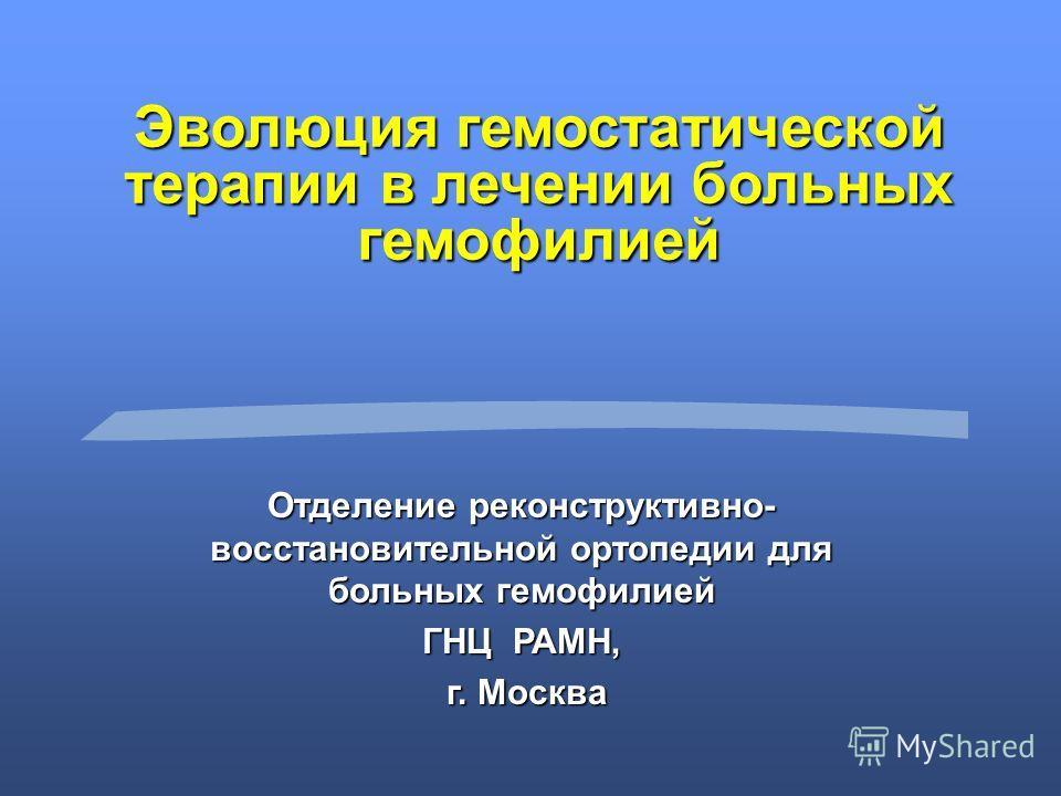 Эволюция гемостатической терапии в лечении больных гемофилией Отделение реконструктивно- восстановительной ортопедии для больных гемофилией ГНЦ РАМН, г. Москва г. Москва