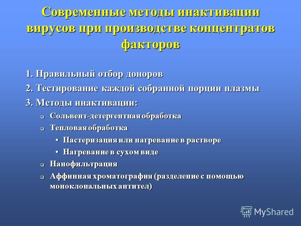 Современные методы инактивации вирусов при производстве концентратов факторов 1. Правильный отбор доноров 2. Тестирование каждой собранной порции плазмы 3. Методы инактивации: Сольвент-детергентная обработка Сольвент-детергентная обработка Тепловая о