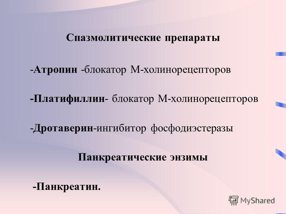 Спазмолитические препараты -Атропин -блокатор М-холинорецепторов -Платифиллин- блокатор М-холинорецепторов -Дротаверин-ингибитор фосфодиэстеразы Панкреатические энзимы -Панкреатин.