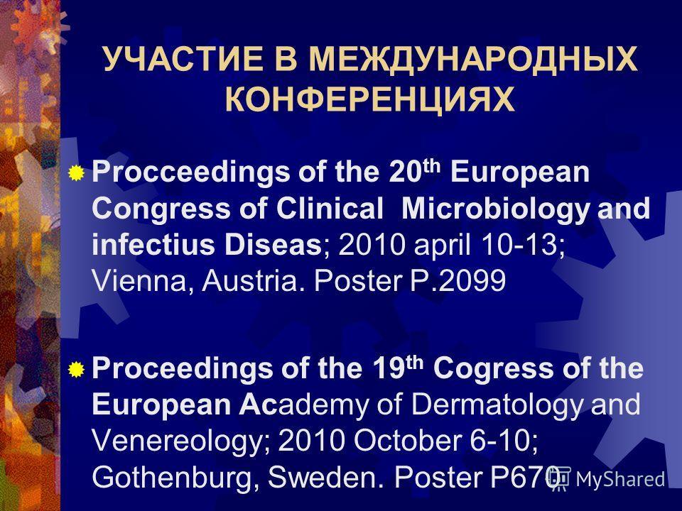 УЧАСТИЕ В МЕЖДУНАРОДНЫХ КОНФЕРЕНЦИЯХ Procceedings of the 20 th European Congress of Clinical Microbiology and infectius Diseas; 2010 april 10-13; Vienna, Austria. Poster P.2099 Proceedings of the 19 th Cogress of the European Academy of Dermatology a