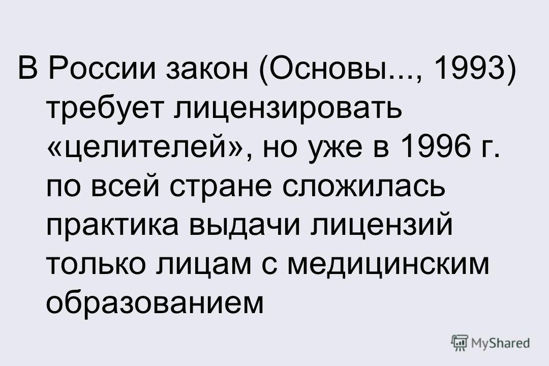 В России закон (Основы..., 1993) требует лицензировать «целителей», но уже в 1996 г. по всей стране сложилась практика выдачи лицензий только лицам с медицинским образованием