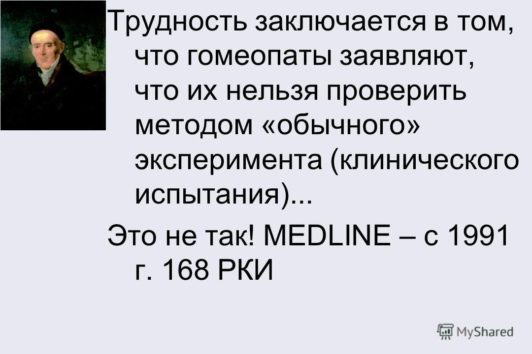 Трудность заключается в том, что гомеопаты заявляют, что их нельзя проверить методом «обычного» эксперимента (клинического испытания)... Это не так! MEDLINE – c 1991 г. 168 РКИ