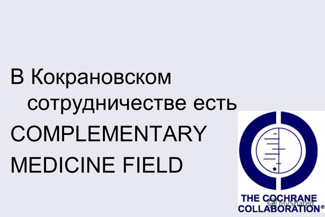 В Кокрановском сотрудничестве есть COMPLEMENTARY MEDICINE FIELD