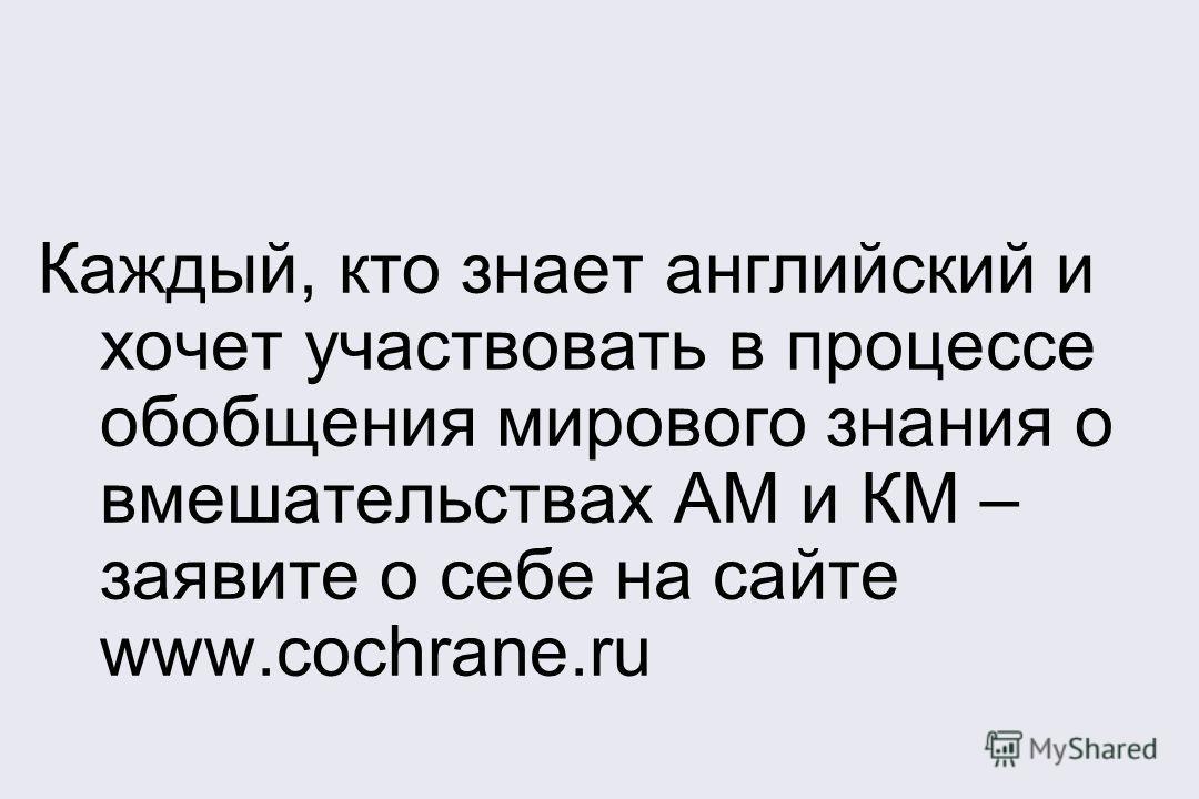 Каждый, кто знает английский и хочет участвовать в процессе обобщения мирового знания о вмешательствах АМ и КМ – заявите о себе на сайте www.cochrane.ru