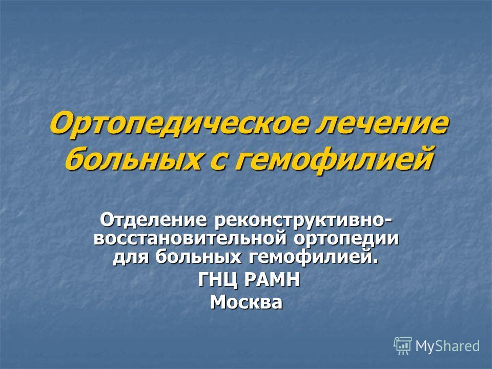 Ортопедическое лечение больных с гемофилией Отделение реконструктивно- восстановительной ортопедии для больных гемофилией. ГНЦ РАМН ГНЦ РАМНМосква