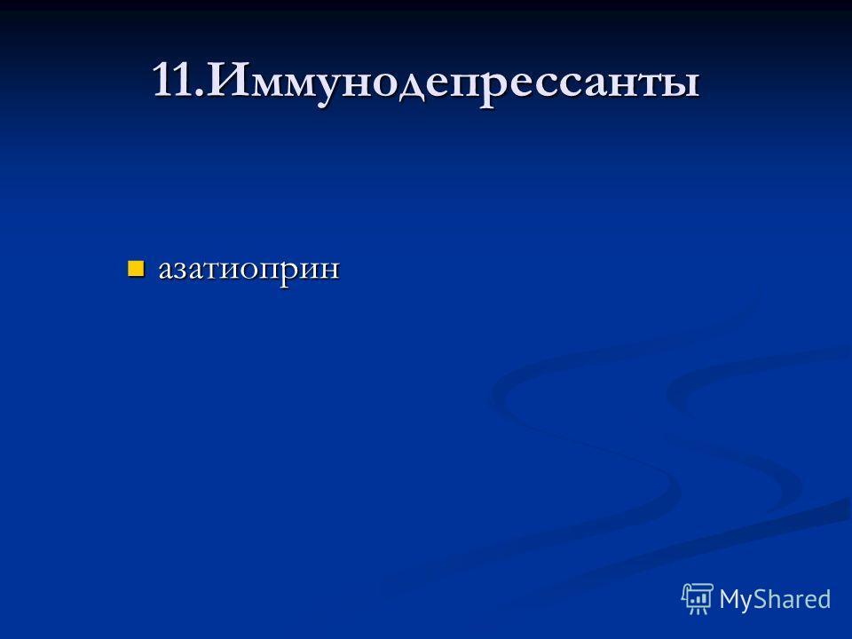 11.Иммунодепрессанты азатиоприн азатиоприн