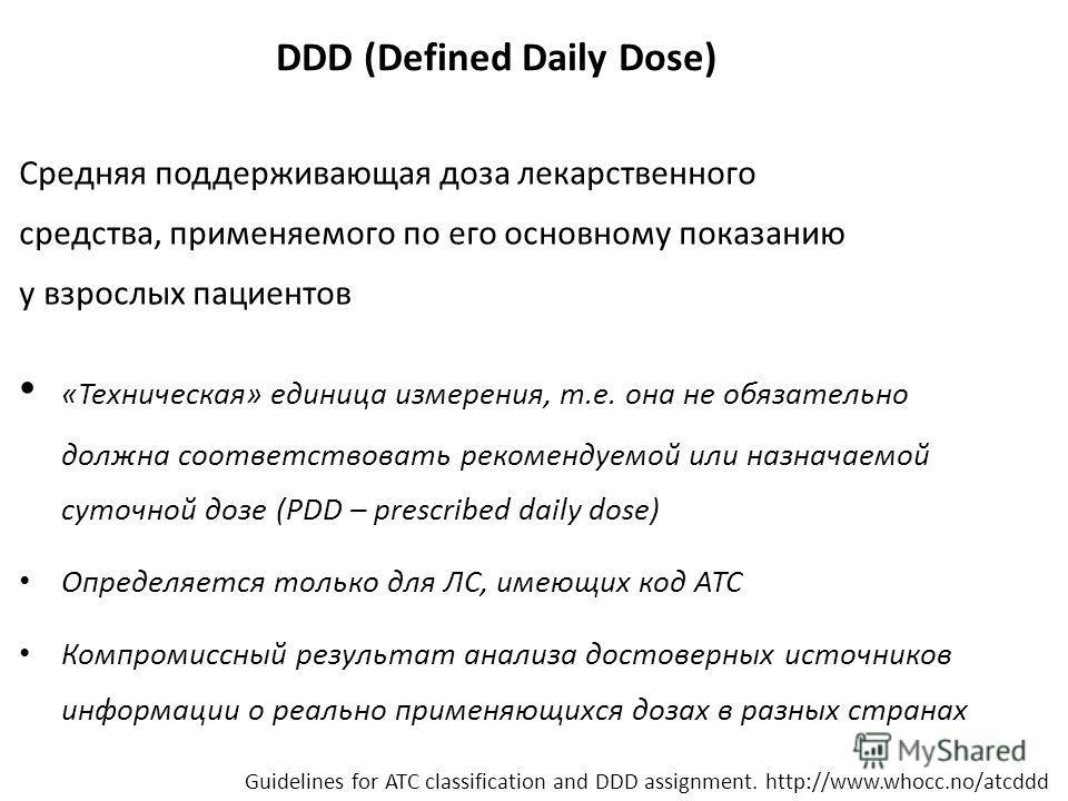 DDD (Defined Daily Dose) Средняя поддерживающая доза лекарственного средства, применяемого по его основному показанию у взрослых пациентов «Техническая» единица измерения, т.е. она не обязательно должна соответствовать рекомендуемой или назначаемой с