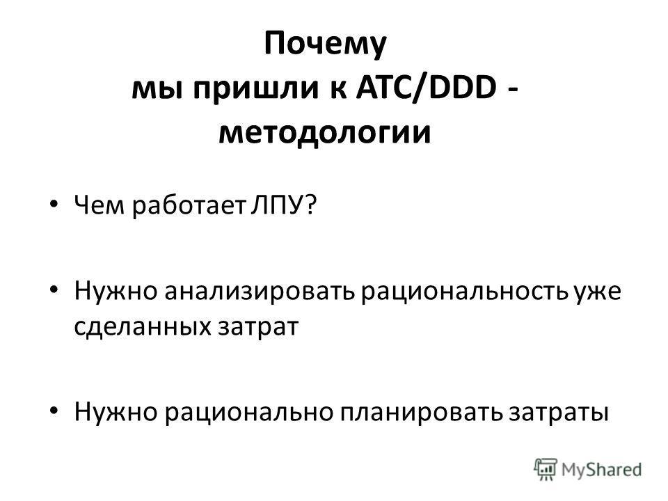 Почему мы пришли к ATC/DDD - методологии Чем работает ЛПУ? Нужно анализировать рациональность уже сделанных затрат Нужно рационально планировать затраты