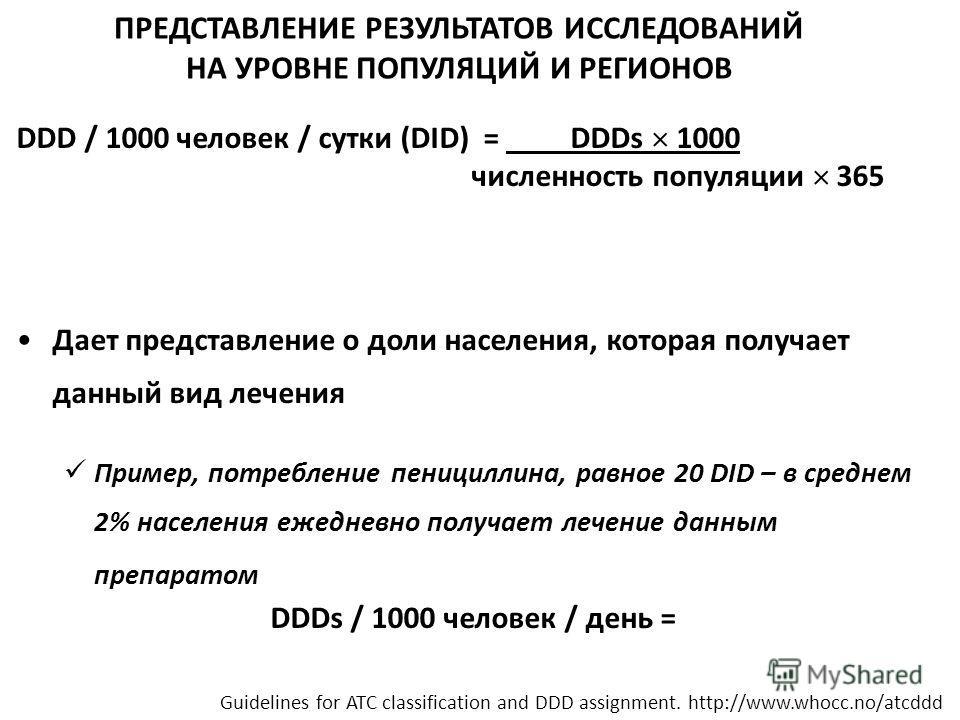ПРЕДСТАВЛЕНИЕ РЕЗУЛЬТАТОВ ИССЛЕДОВАНИЙ НА УРОВНЕ ПОПУЛЯЦИЙ И РЕГИОНОВ DDD / 1000 человек / сутки (DID) = DDDs 1000 численность популяции 365 Дает представление о доли населения, которая получает данный вид лечения Пример, потребление пенициллина, рав