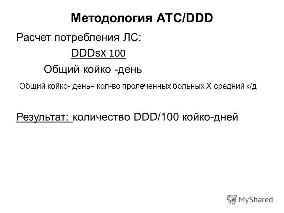 Методология АТС/DDD Расчет потребления ЛС: DDDs Х 100 Общий койко -день Общий койко- день= кол-во пролеченных больных Х средний к/д Результат: количество DDD/100 койко-дней