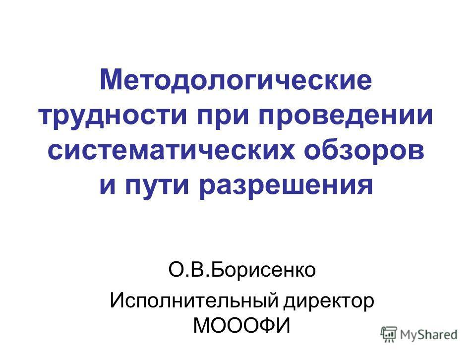 Методологические трудности при проведении систематических обзоров и пути разрешения О.В.Борисенко Исполнительный директор МОООФИ