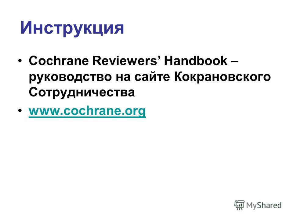 Инструкция Cochrane Reviewers Handbook – руководство на сайте Кокрановского Сотрудничества www.cochrane.org