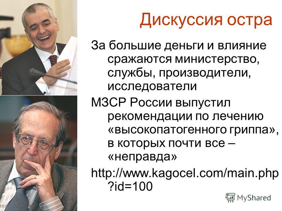 За большие деньги и влияние сражаются министерство, службы, производители, исследователи МЗСР России выпустил рекомендации по лечению «высокопатогенного гриппа», в которых почти все – «неправда» http://www.kagocel.com/main.php ?id=100 Дискуссия остра
