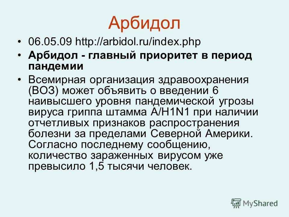 Арбидол 06.05.09 http://arbidol.ru/index.php Арбидол - главный приоритет в период пандемии Всемирная организация здравоохранения (ВОЗ) может объявить о введении 6 наивысшего уровня пандемической угрозы вируса гриппа штамма A/H1N1 при наличии отчетлив