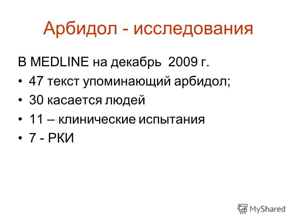 Арбидол - исследования В MEDLINE на декабрь 2009 г. 47 текст упоминающий арбидол; 30 касается людей 11 – клинические испытания 7 - РКИ