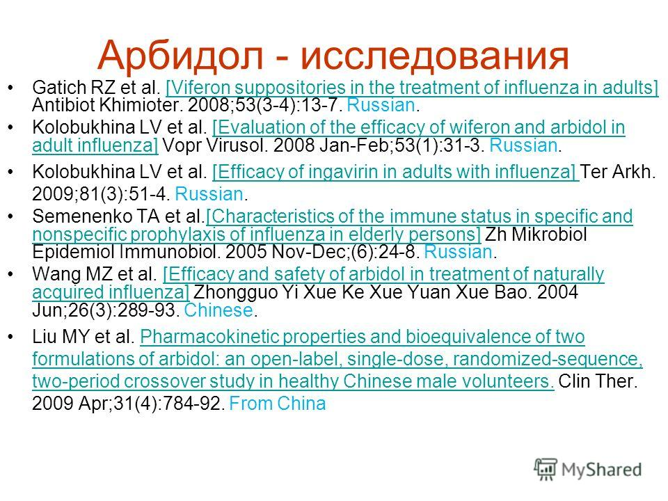 Арбидол - исследования Gatich RZ et al. [Viferon suppositories in the treatment of influenza in adults] Antibiot Khimioter. 2008;53(3-4):13-7. Russian.[Viferon suppositories in the treatment of influenza in adults] Kolobukhina LV et al. [Evaluation o