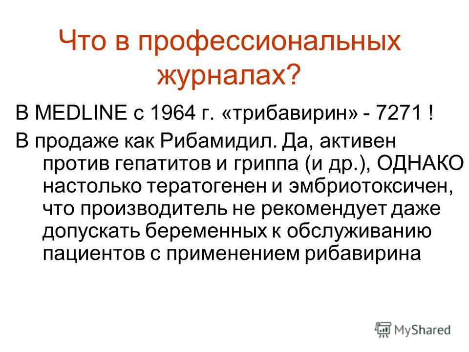 В MEDLINE с 1964 г. «трибавирин» - 7271 ! В продаже как Рибамидил. Да, активен против гепатитов и гриппа (и др.), ОДНАКО настолько тератогенен и эмбриотоксичен, что производитель не рекомендует даже допускать беременных к обслуживанию пациентов с при
