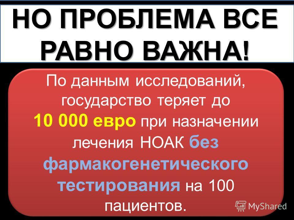 НО ПРОБЛЕМА ВСЕ РАВНО ВАЖНА! По данным исследований, государство теряет до 10 000 евро при назначении лечения НОАК без фармакогенетического тестирования на 100 пациентов. По данным исследований, государство теряет до 10 000 евро при назначении лечени