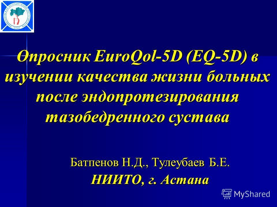 Опросник EuroQol-5D (EQ-5D) в изучении качества жизни больных после эндопротезирования тазобедренного сустава Батпенов Н.Д., Тулеубаев Б.Е. НИИТО, г. Астана