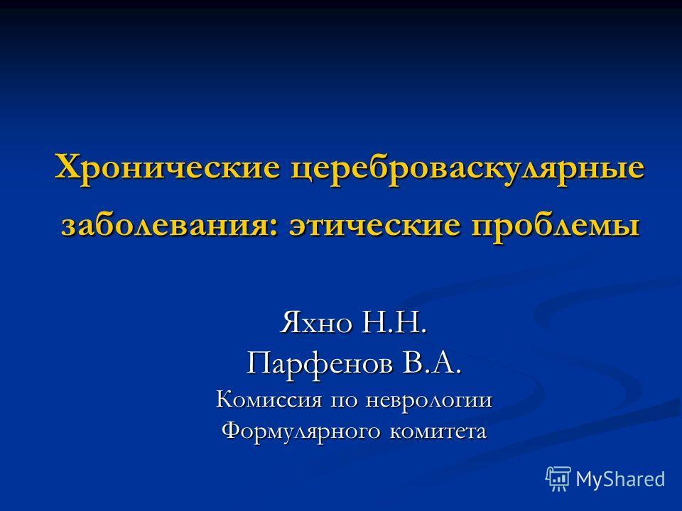Хронические цереброваскулярные заболевания: этические проблемы Яхно Н.Н. Парфенов В.А. Комиссия по неврологии Формулярного комитета