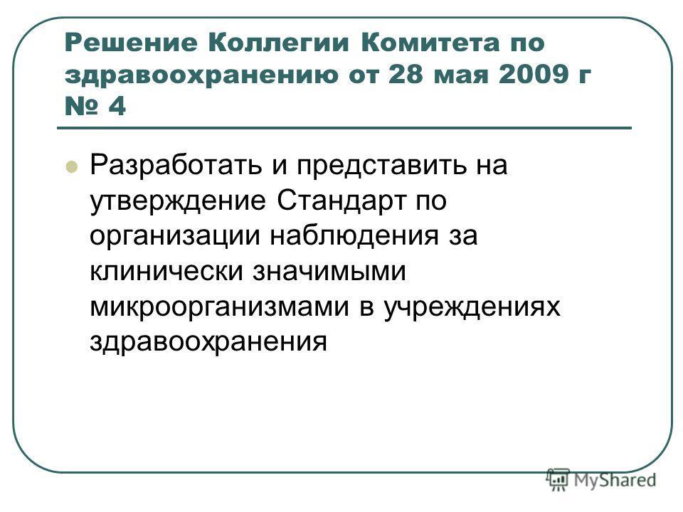 Решение Коллегии Комитета по здравоохранению от 28 мая 2009 г 4 Разработать и представить на утверждение Стандарт по организации наблюдения за клинически значимыми микроорганизмами в учреждениях здравоохранения