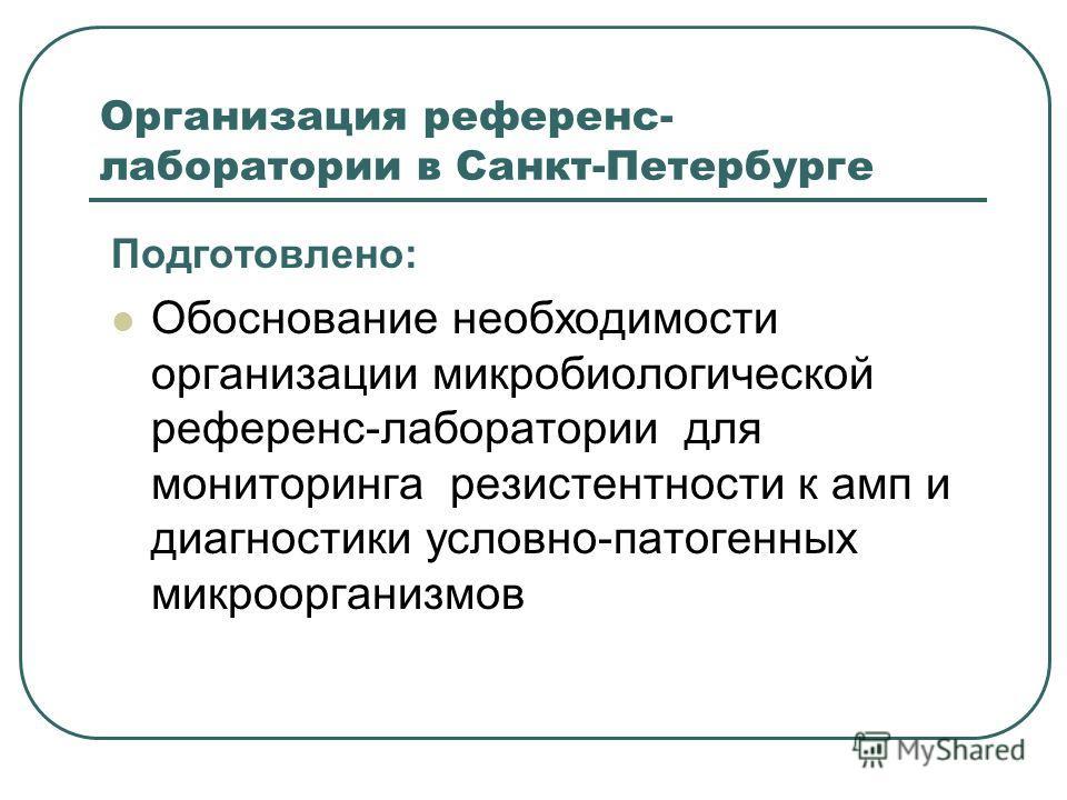Организация референс- лаборатории в Санкт-Петербурге Подготовлено: Обоснование необходимости организации микробиологической референс-лаборатории для мониторинга резистентности к амп и диагностики условно-патогенных микроорганизмов