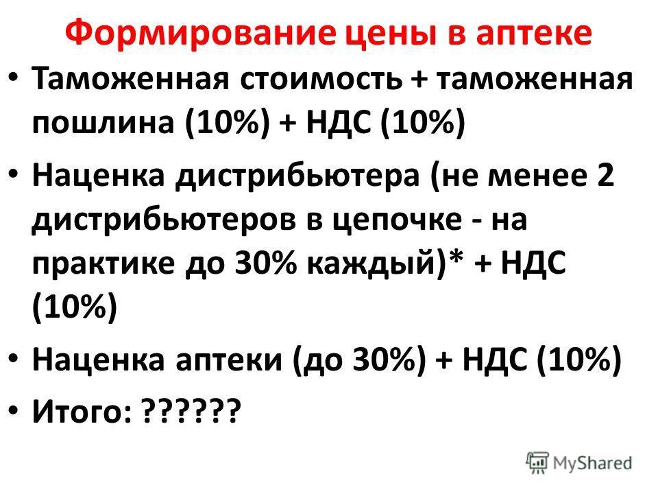 Формирование цены в аптеке Таможенная стоимость + таможенная пошлина (10%) + НДС (10%) Наценка дистрибьютера (не менее 2 дистрибьютеров в цепочке - на практике до 30% каждый)* + НДС (10%) Наценка аптеки (до 30%) + НДС (10%) Итого: ??????