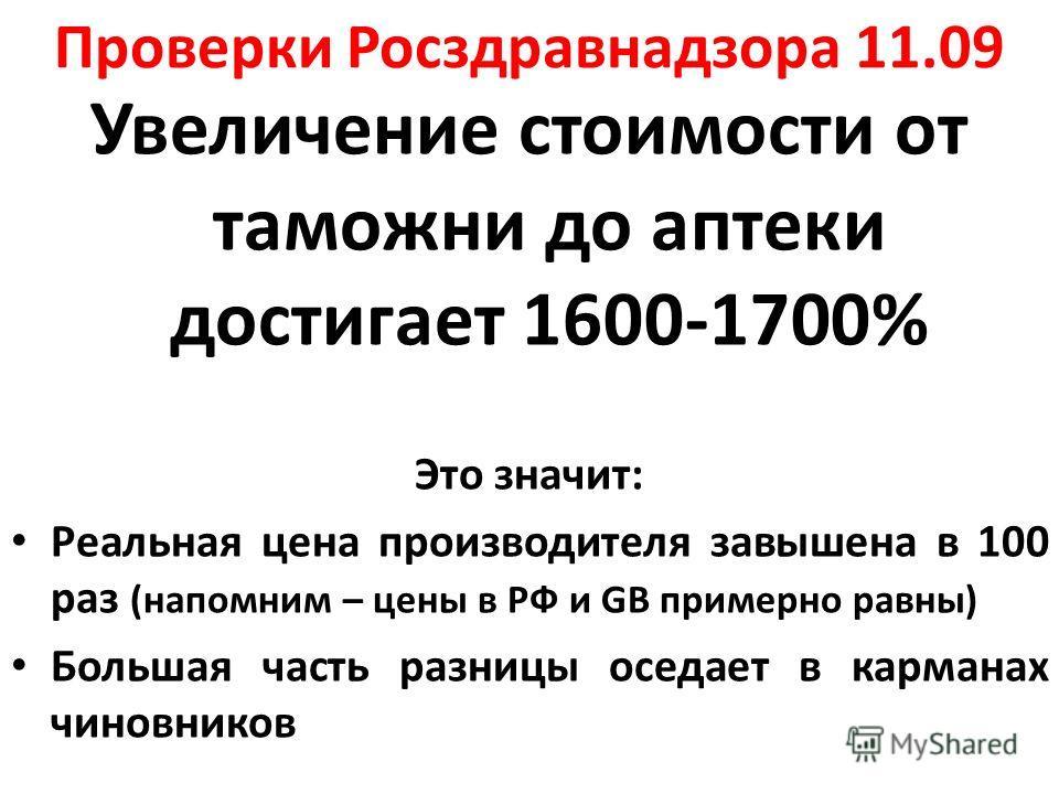Проверки Росздравнадзора 11.09 Увеличение стоимости от таможни до аптеки достигает 1600-1700% Это значит: Реальная цена производителя завышена в 100 раз (напомним – цены в РФ и GB примерно равны) Большая часть разницы оседает в карманах чиновников