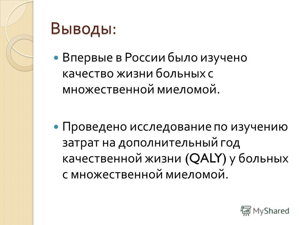 Выводы : Впервые в России было изучено качество жизни больных с множественной миеломой. Проведено исследование по изучению затрат на дополнительный год качественной жизни (QALY) у больных с множественной миеломой.