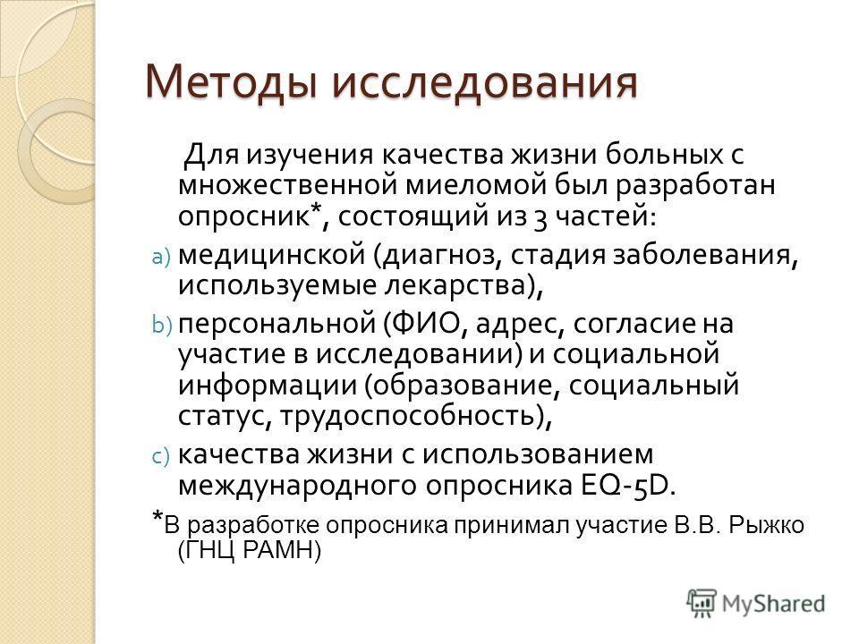 Методы исследования Для изучения качества жизни больных с множественной миеломой был разработан опросник *, состоящий из 3 частей : a) медицинской ( диагноз, стадия заболевания, используемые лекарства ), b) персональной ( ФИО, адрес, согласие на учас