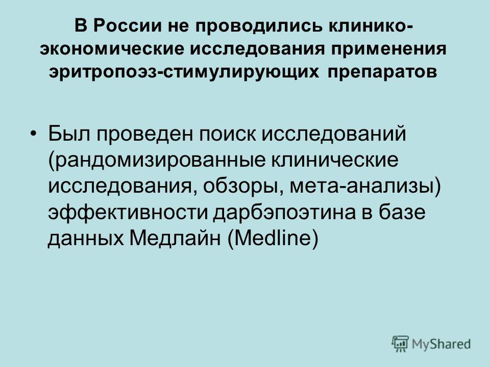В России не проводились клинико- экономические исследования применения эритропоэз-стимулирующих препаратов Был проведен поиск исследований (рандомизированные клинические исследования, обзоры, мета-анализы) эффективности дарбэпоэтина в базе данных Мед