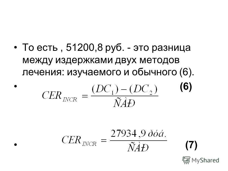 То есть, 51200,8 руб. - это разница между издержками двух методов лечения: изучаемого и обычного (6). (6) (7)