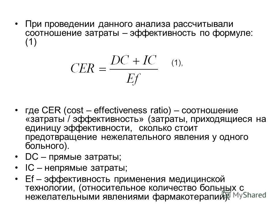При проведении данного анализа рассчитывали соотношение затраты – эффективность по формуле: (1) (1), где СЕR (cost – effectiveness ratio) – соотношение «затраты / эффективность» (затраты, приходящиеся на единицу эффективности, сколько стоит предотвра