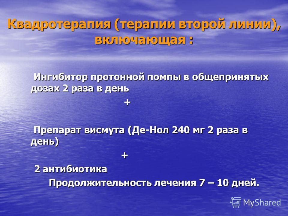 Квадротерапия (терапии второй линии), включающая : Ингибитор протонной помпы в общепринятых дозах 2 раза в день Ингибитор протонной помпы в общепринятых дозах 2 раза в день + Препарат висмута (Де-Нол 240 мг 2 раза в день) Препарат висмута (Де-Нол 240