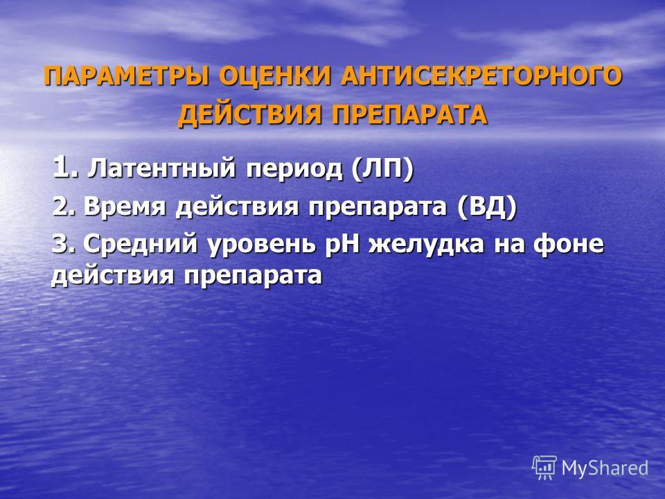 ПАРАМЕТРЫ ОЦЕНКИ АНТИСЕКРЕТОРНОГО ДЕЙСТВИЯ ПРЕПАРАТА 1. Латентный период (ЛП) 2. Время действия препарата (ВД) 3. Средний уровень рН желудка на фоне д