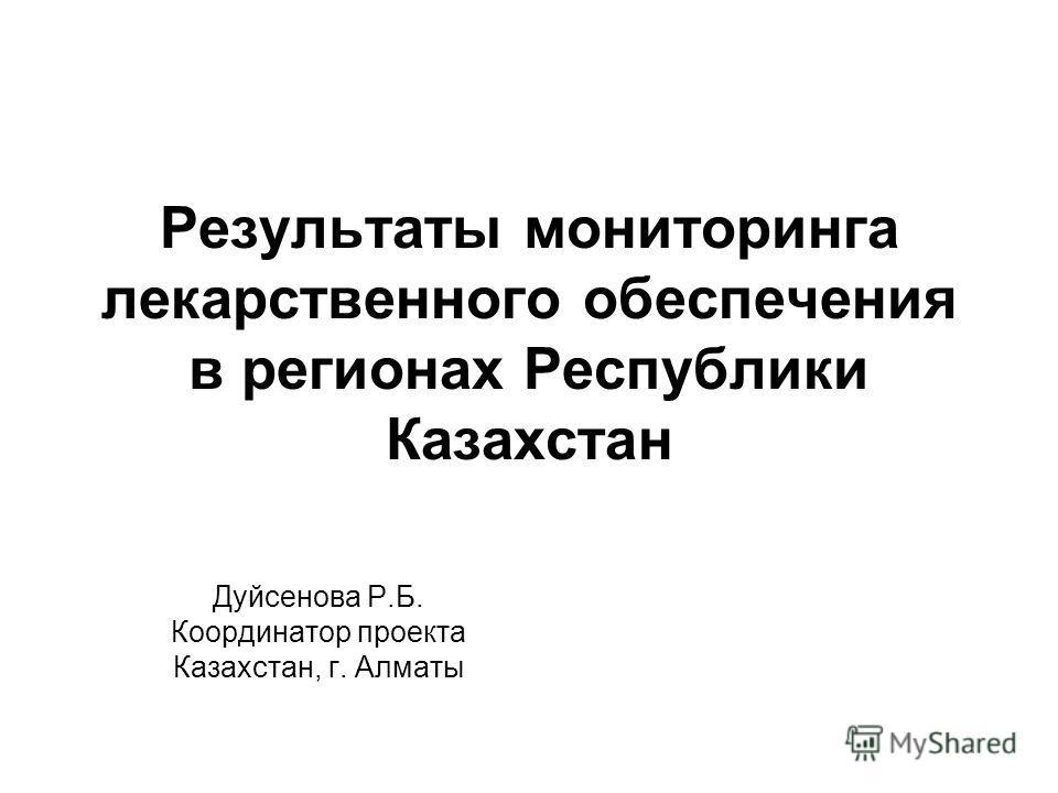 Результаты мониторинга лекарственного обеспечения в регионах Республики Казахстан Дуйсенова Р.Б. Координатор проекта Казахстан, г. Алматы
