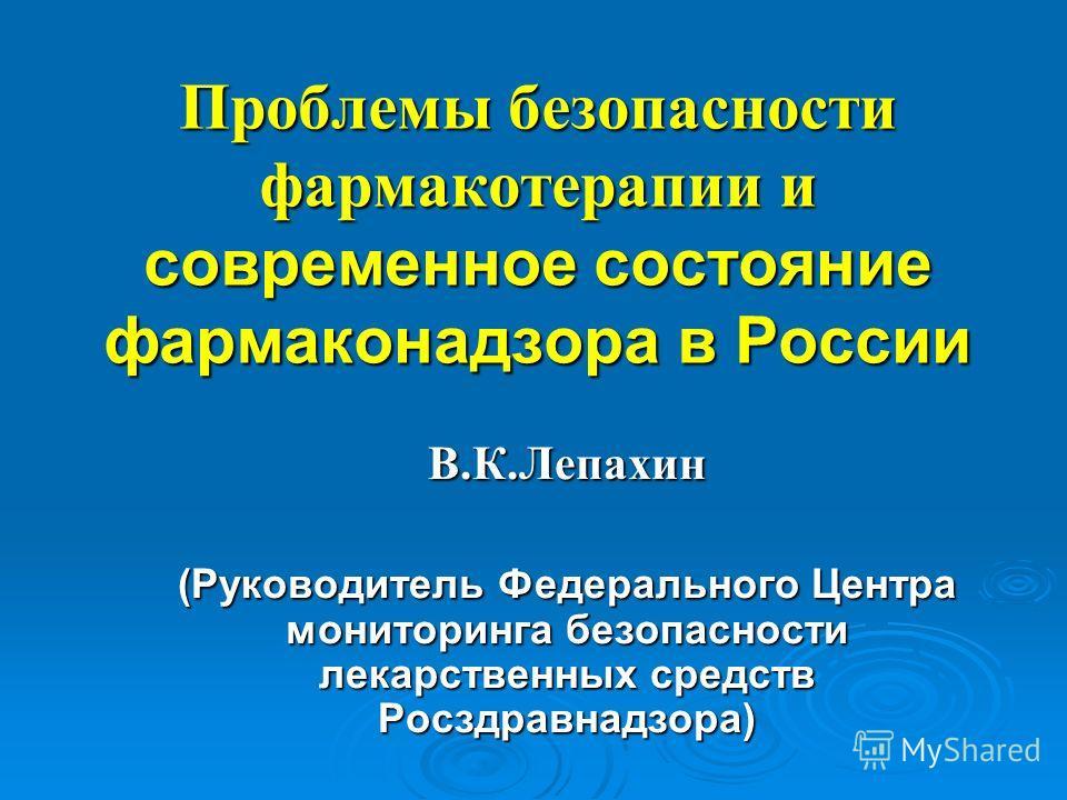 Проблемы безопасности фармакотерапии и современное состояние фармаконадзора в России В.К.Лепахин (Руководитель Федерального Центра мониторинга безопасности лекарственных средств Росздравнадзора)