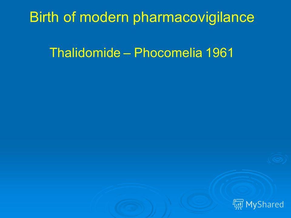 Birth of modern pharmacovigilance Thalidomide – Phocomelia 1961