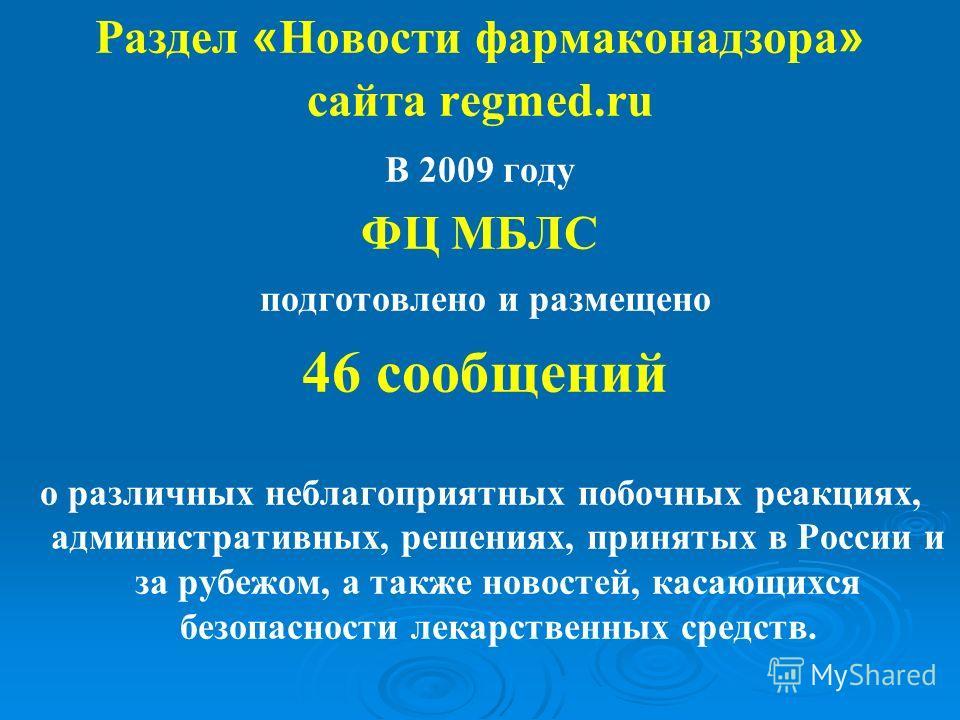 Раздел « Новости фармаконадзора » сайта regmed.ru В 2009 году ФЦ МБЛС подготовлено и размещено 46 сообщений о различных неблагоприятных побочных реакциях, административных, решениях, принятых в России и за рубежом, а также новостей, касающихся безопа