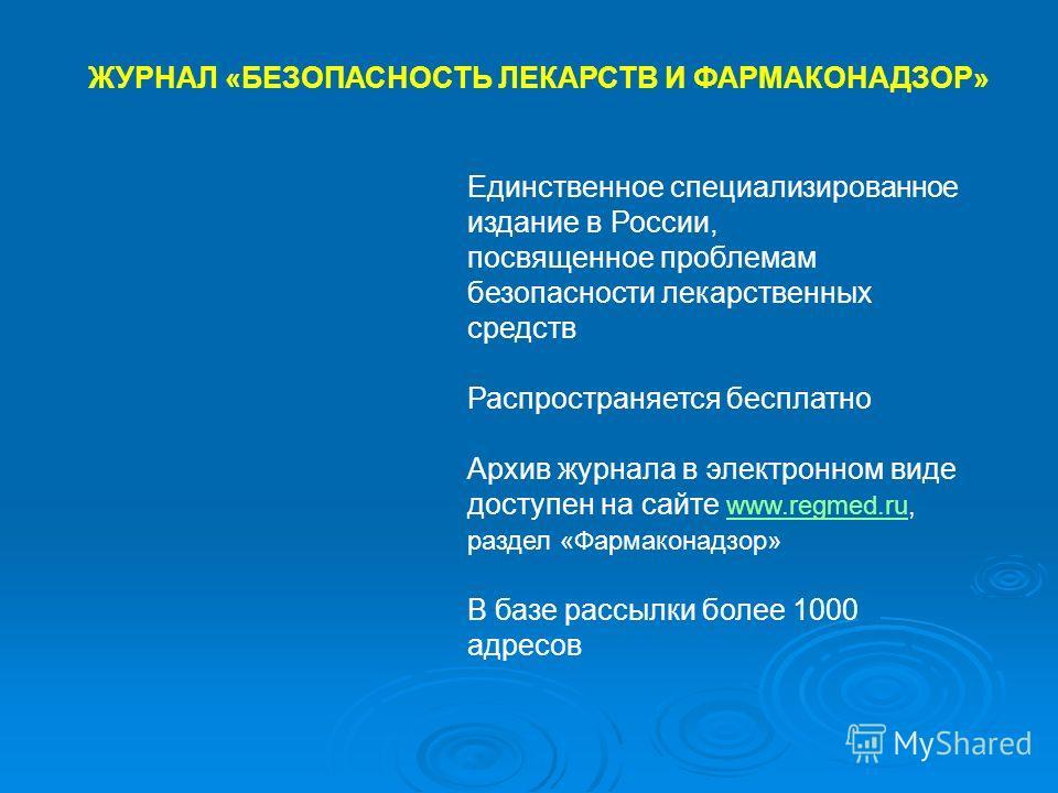 ЖУРНАЛ «БЕЗОПАСНОСТЬ ЛЕКАРСТВ И ФАРМАКОНАДЗОР» Единственное специализированное издание в России, посвященное проблемам безопасности лекарственных средств Распространяется бесплатно Архив журнала в электронном виде доступен на сайте www.regmed.ru, раз