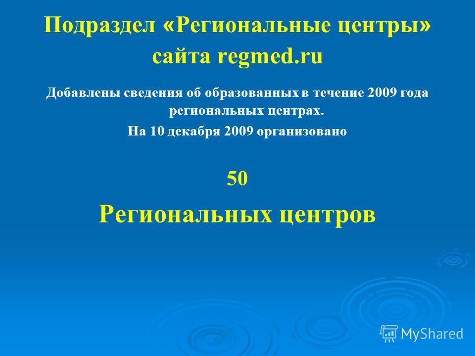 Подраздел « Региональные центры » сайта regmed.ru Добавлены сведения об образованных в течение 2009 года региональных центрах. На 10 декабря 2009 организовано 50 Региональных центров