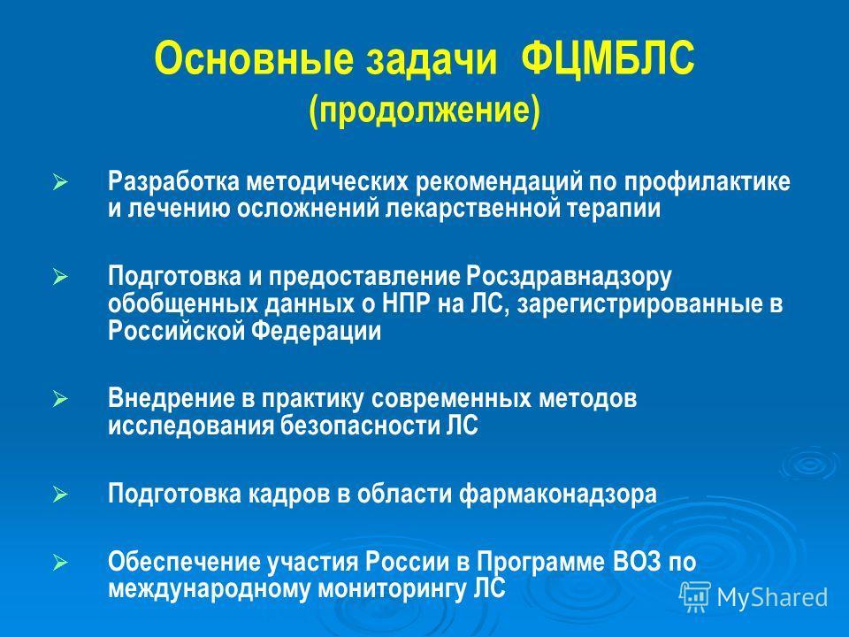 Основные задачи ФЦМБЛС (продолжение) Разработка методических рекомендаций по профилактике и лечению осложнений лекарственной терапии Подготовка и предоставление Росздравнадзору обобщенных данных о НПР на ЛС, зарегистрированные в Российской Федерации